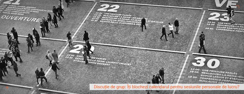 Discutie de grup: Iti blochezi calendarul pentru sesiunile personale de lucru?